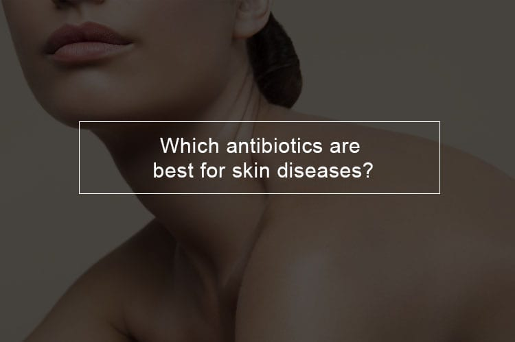 Which antibiotics are best for skin diseases